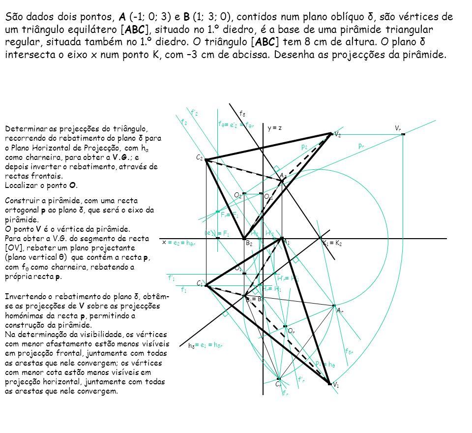 São dados dois pontos, A (-1; 0; 3) e B (1; 3; 0), contidos num plano oblíquo δ, são vértices de um triângulo equilátero [ABC], situado no 1.º diedro, é a base de uma pirâmide triangular regular, situada também no 1.º diedro. O triângulo [ABC] tem 8 cm de altura. O plano δ intersecta o eixo x num ponto K, com –3 cm de abcissa. Desenha as projecções da pirâmide.